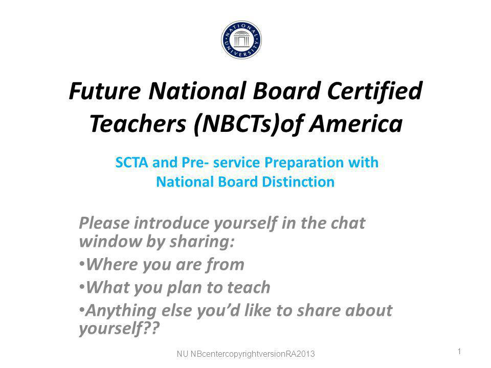 Future National Board Certified Teachers (NBCTs)of America SCTA and Pre- service Preparation with National Board Distinction Please introduce yourself in the chat window by sharing: Where you are from What you plan to teach Anything else you'd like to share about yourself .