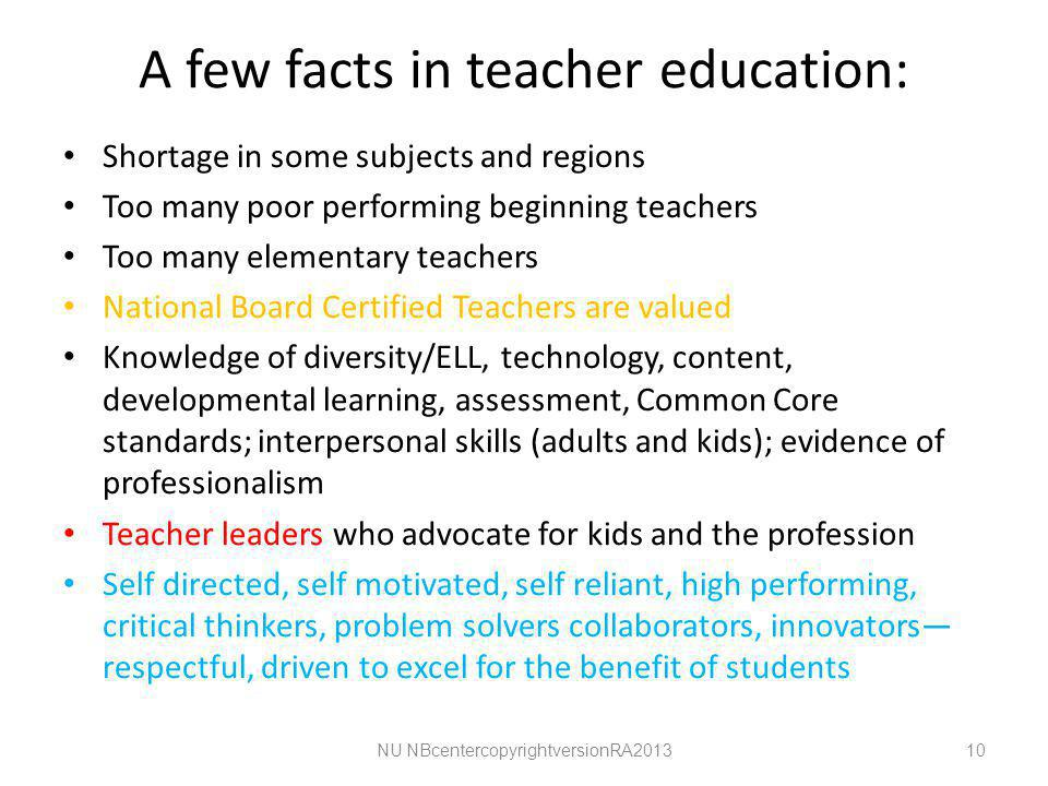 A few facts in teacher education: Shortage in some subjects and regions Too many poor performing beginning teachers Too many elementary teachers National Board Certified Teachers are valued Knowledge of diversity/ELL, technology, content, developmental learning, assessment, Common Core standards; interpersonal skills (adults and kids); evidence of professionalism Teacher leaders who advocate for kids and the profession Self directed, self motivated, self reliant, high performing, critical thinkers, problem solvers collaborators, innovators— respectful, driven to excel for the benefit of students NU NBcentercopyrightversionRA201310
