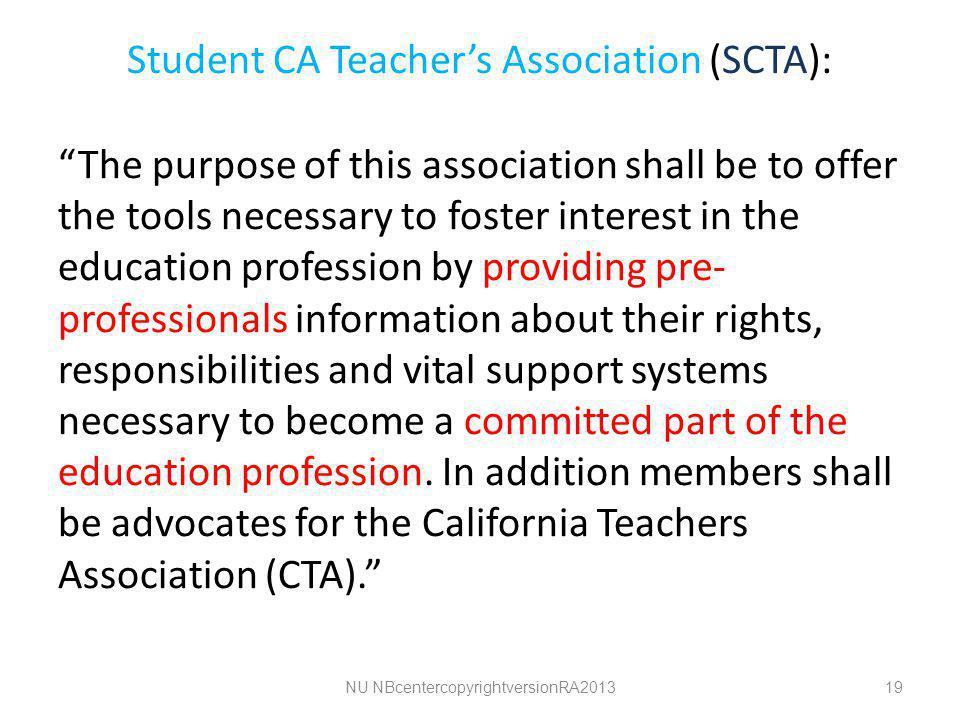 Student CA Teacher's Association (SCTA): The purpose of this association shall be to offer the tools necessary to foster interest in the education profession by providing pre- professionals information about their rights, responsibilities and vital support systems necessary to become a committed part of the education profession.