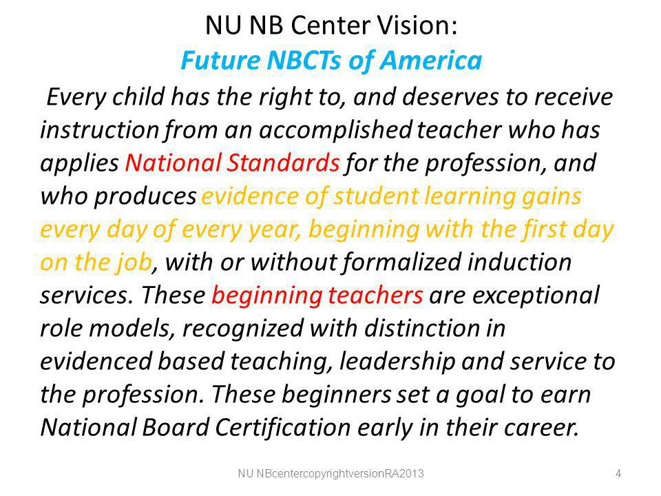 NU NB Center Vision: Future NBCTs of America Every child has the right to, and deserves to receive instruction from an accomplished teacher who has applies National Standards for the profession, and who produces evidence of student learning gains every day of every year, beginning with the first day on the job, with or without formalized induction services.
