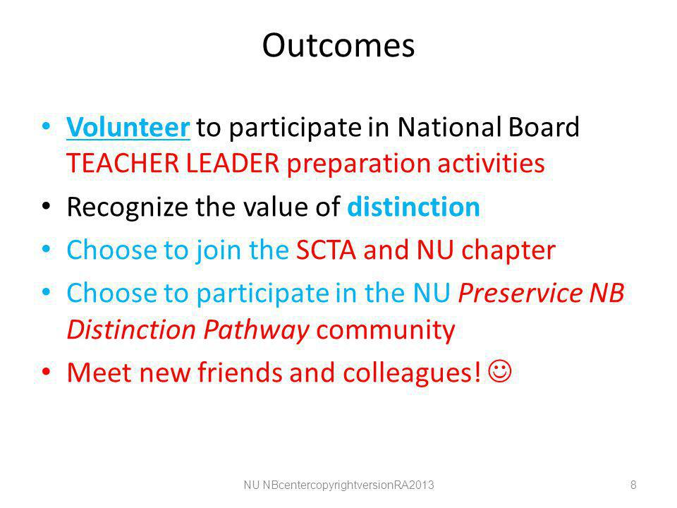 Outcomes Volunteer to participate in National Board TEACHER LEADER preparation activities Recognize the value of distinction Choose to join the SCTA and NU chapter Choose to participate in the NU Preservice NB Distinction Pathway community Meet new friends and colleagues.