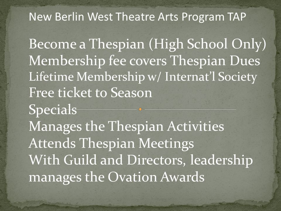 New Berlin West Theatre Arts Program TAP Become a Thespian (High School Only) Membership fee covers Thespian Dues Lifetime Membership w/ Internat'l Society Free ticket to Season Specials Manages the Thespian Activities Attends Thespian Meetings With Guild and Directors, leadership manages the Ovation Awards