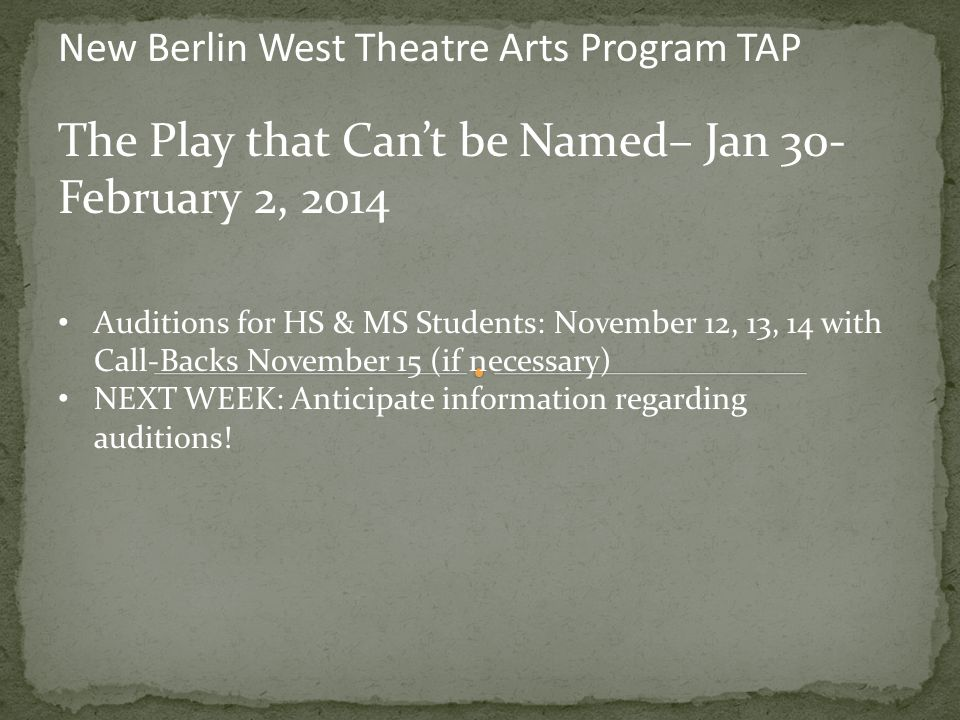 New Berlin West Theatre Arts Program TAP The Play that Can't be Named– Jan 30- February 2, 2014 Auditions for HS & MS Students: November 12, 13, 14 with Call-Backs November 15 (if necessary) NEXT WEEK: Anticipate information regarding auditions!