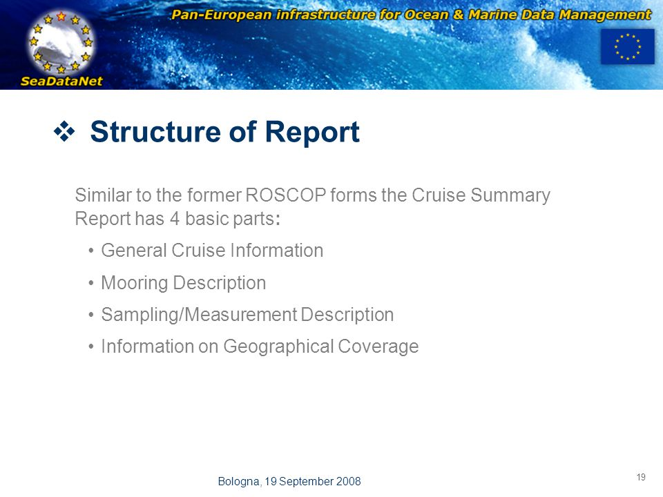 OBSERVATIONS & PRÉVISIONS CÔTIÈRES 19 Bologna, 19 September 2008  Structure of Report Similar to the former ROSCOP forms the Cruise Summary Report has 4 basic parts: General Cruise Information Mooring Description Sampling/Measurement Description Information on Geographical Coverage