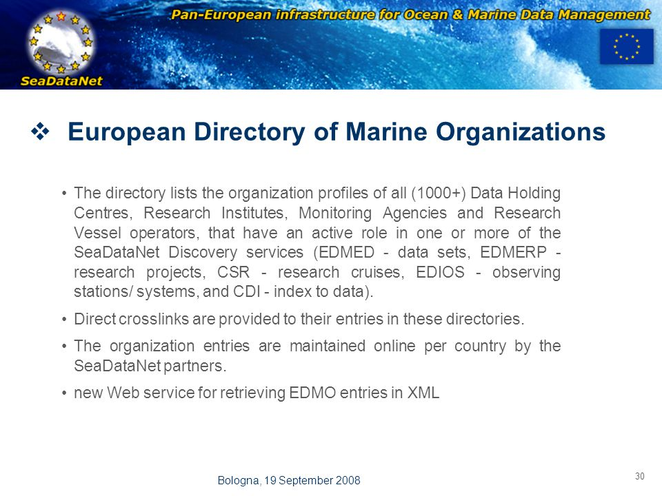 OBSERVATIONS & PRÉVISIONS CÔTIÈRES 30 Bologna, 19 September 2008  European Directory of Marine Organizations The directory lists the organization profiles of all (1000+) Data Holding Centres, Research Institutes, Monitoring Agencies and Research Vessel operators, that have an active role in one or more of the SeaDataNet Discovery services (EDMED - data sets, EDMERP - research projects, CSR - research cruises, EDIOS - observing stations/ systems, and CDI - index to data).