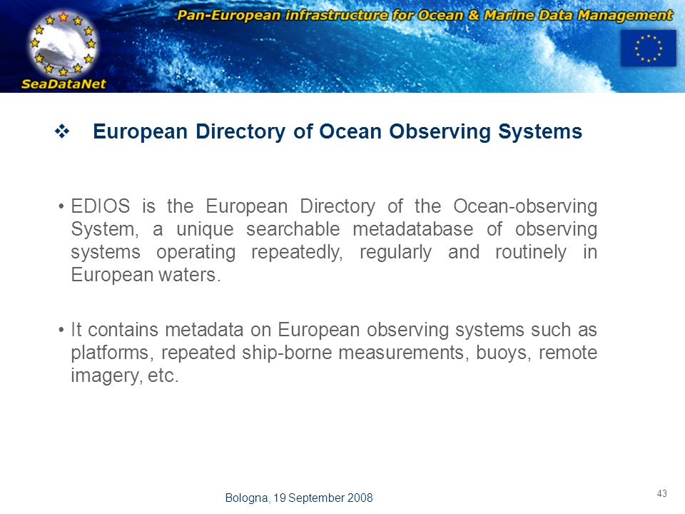 OBSERVATIONS & PRÉVISIONS CÔTIÈRES 43 Bologna, 19 September 2008  European Directory of Ocean Observing Systems EDIOS is the European Directory of the Ocean-observing System, a unique searchable metadatabase of observing systems operating repeatedly, regularly and routinely in European waters.