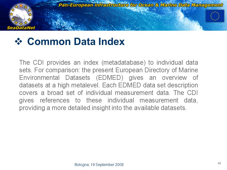OBSERVATIONS & PRÉVISIONS CÔTIÈRES 46 Bologna, 19 September 2008  Common Data Index The CDI provides an index (metadatabase) to individual data sets.
