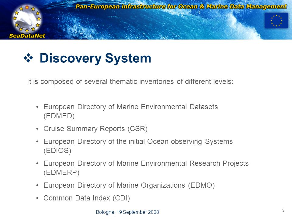 OBSERVATIONS & PRÉVISIONS CÔTIÈRES 9 Bologna, 19 September 2008  Discovery System It is composed of several thematic inventories of different levels: European Directory of Marine Environmental Datasets (EDMED) Cruise Summary Reports (CSR) European Directory of the initial Ocean-observing Systems (EDIOS) European Directory of Marine Environmental Research Projects (EDMERP) European Directory of Marine Organizations (EDMO) Common Data Index (CDI)