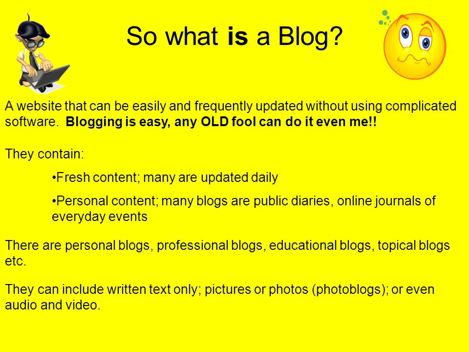 So what is a Blog? A website that can be easily and frequently updated without using complicated software. Blogging is easy, any OLD fool can do it ev
