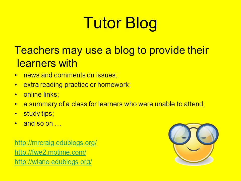 Tutor Blog Teachers may use a blog to provide their learners with news and comments on issues; extra reading practice or homework; online links; a summary of a class for learners who were unable to attend; study tips; and so on … http://mrcraig.edublogs.org/ http://fwe2.motime.com/ http://wlane.edublogs.org/