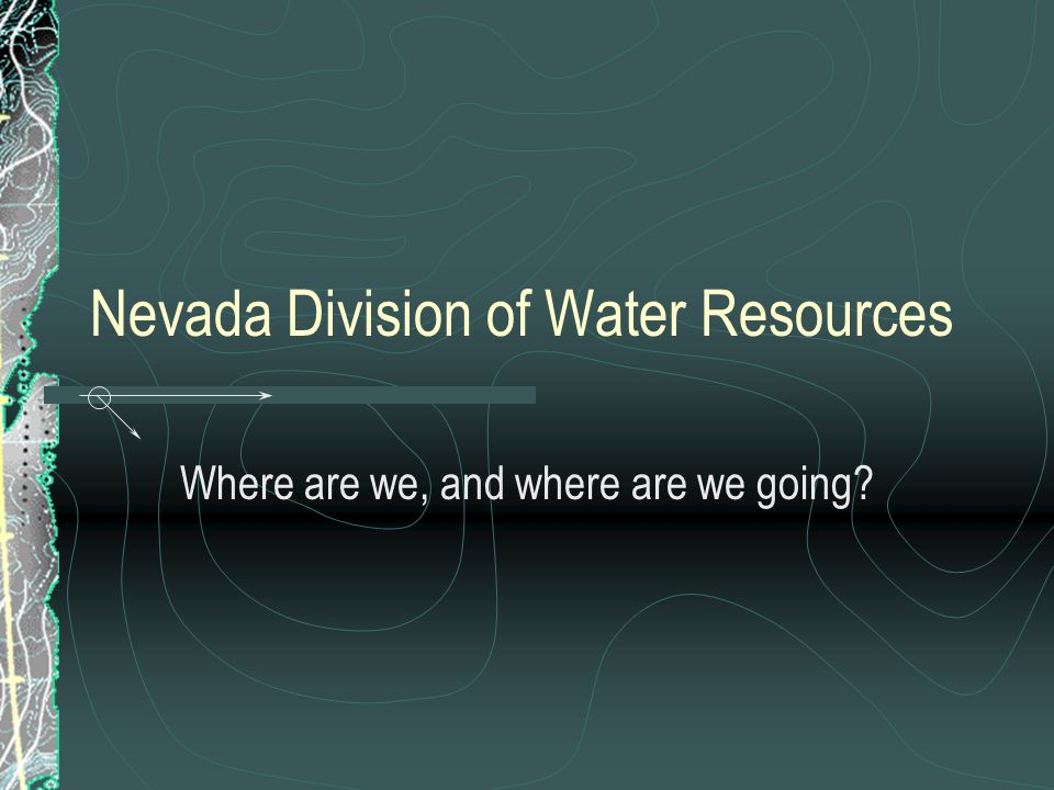 Nevada Division of Water Resources Where are we, and where are we going