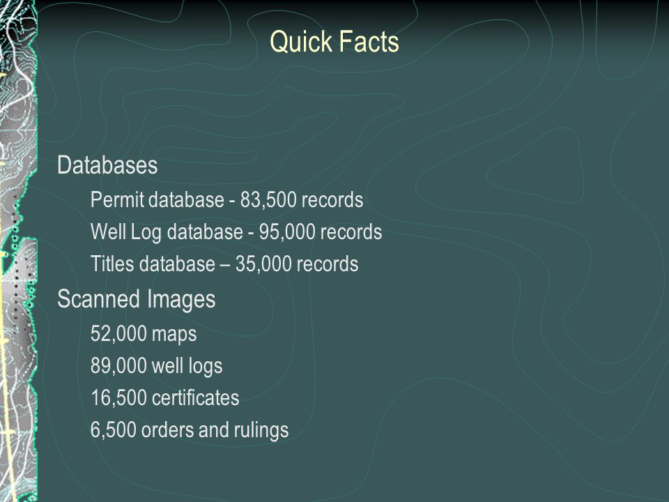 Quick Facts Databases Permit database - 83,500 records Well Log database - 95,000 records Titles database – 35,000 records Scanned Images 52,000 maps 89,000 well logs 16,500 certificates 6,500 orders and rulings