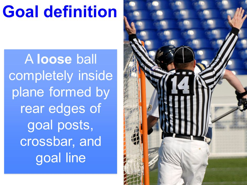 3 Goal Can hit any number of pipes without being a goal A ball resting on the goal line is not a goal The ball is dead as soon as it breaks the plane