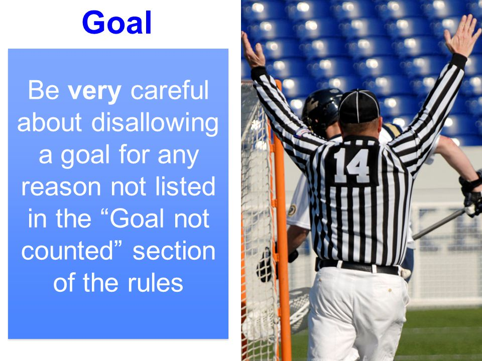 "7 Goal Be very careful about disallowing a goal for any reason not listed in the ""Goal not counted"" section of the rules"