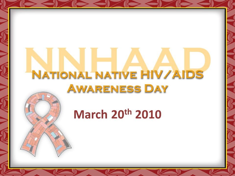 NNHAAD March 20 th 2010 National native HIV/AIDS Awareness Day