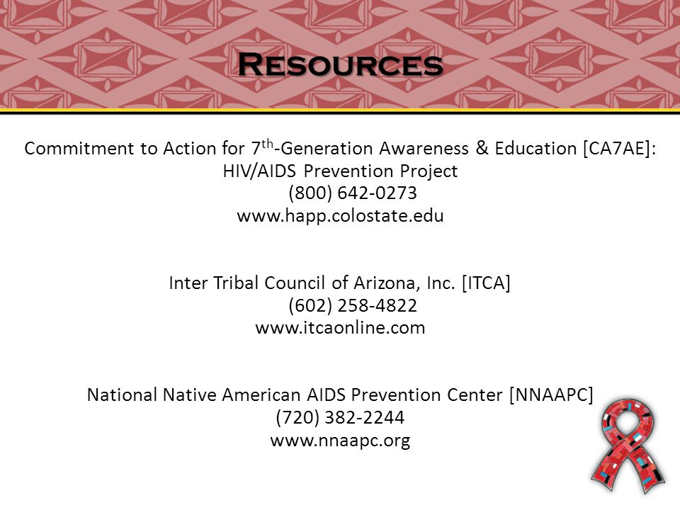Resources Commitment to Action for 7 th -Generation Awareness & Education [CA7AE]: HIV/AIDS Prevention Project (800) 642-0273 www.happ.colostate.edu Inter Tribal Council of Arizona, Inc.