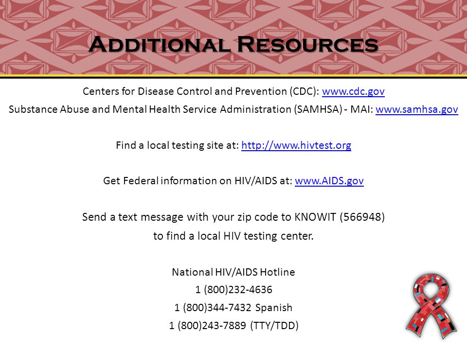 Additional Resources Centers for Disease Control and Prevention (CDC): www.cdc.govwww.cdc.gov Substance Abuse and Mental Health Service Administration (SAMHSA) - MAI: www.samhsa.govwww.samhsa.gov Find a local testing site at: http://www.hivtest.orghttp://www.hivtest.org Get Federal information on HIV/AIDS at: www.AIDS.gov Send a text message with your zip code to KNOWIT (566948) to find a local HIV testing center.