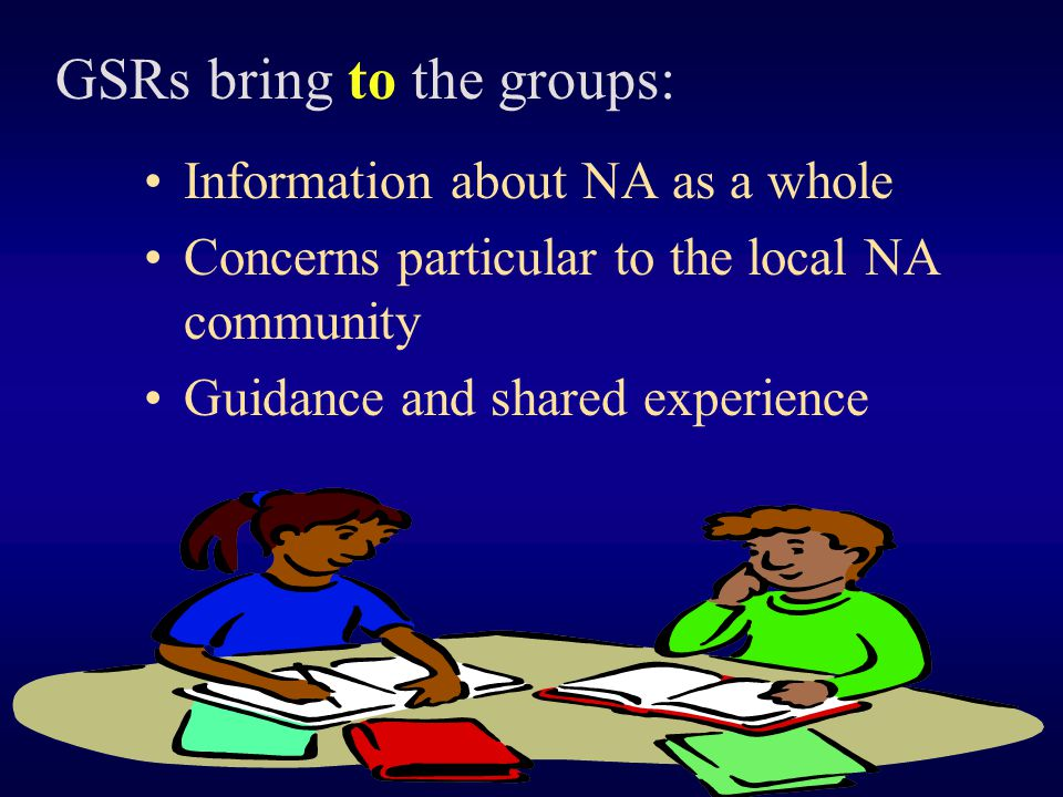 Information about NA as a whole Concerns particular to the local NA community Guidance and shared experience GSRs bring to the groups: