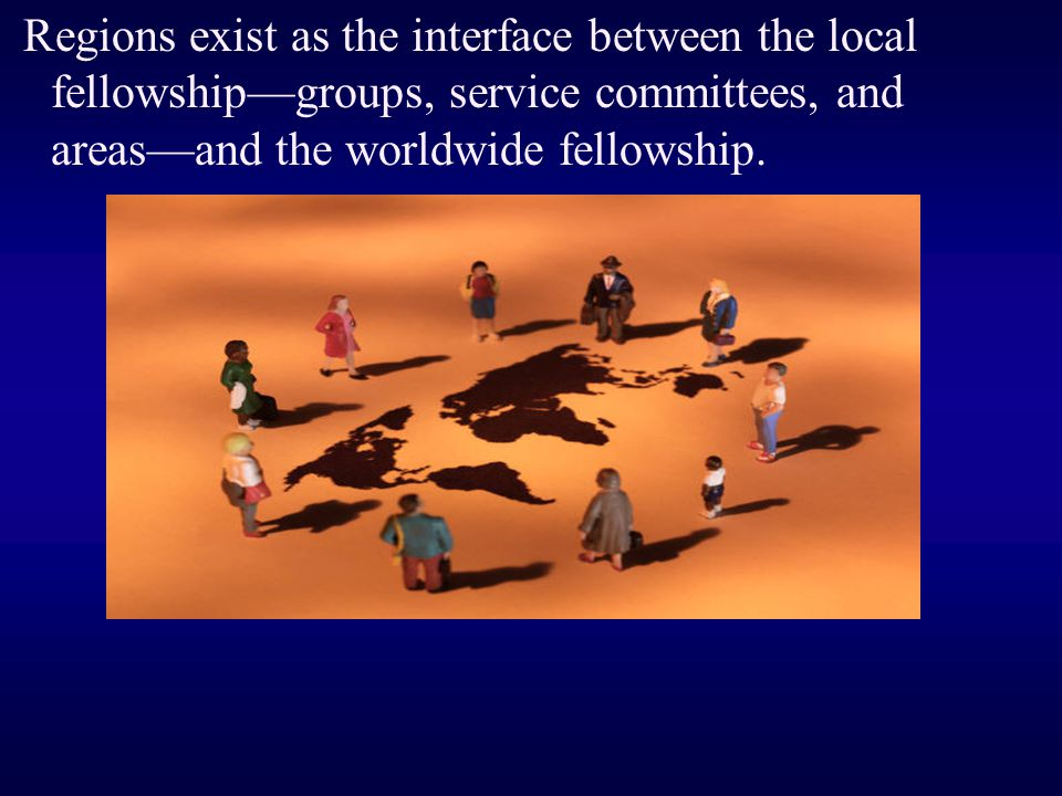 Regions exist as the interface between the local fellowship—groups, service committees, and areas—and the worldwide fellowship.