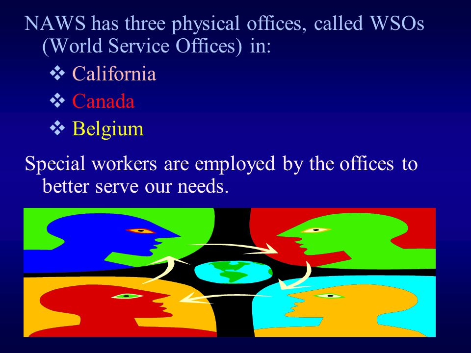NAWS has three physical offices, called WSOs (World Service Offices) in:  California  Canada  Belgium Special workers are employed by the offices to better serve our needs.