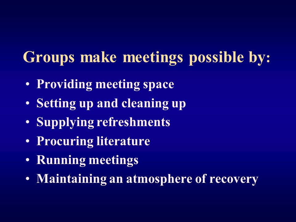 Groups make meetings possible by : Providing meeting space Setting up and cleaning up Supplying refreshments Procuring literature Running meetings Maintaining an atmosphere of recovery
