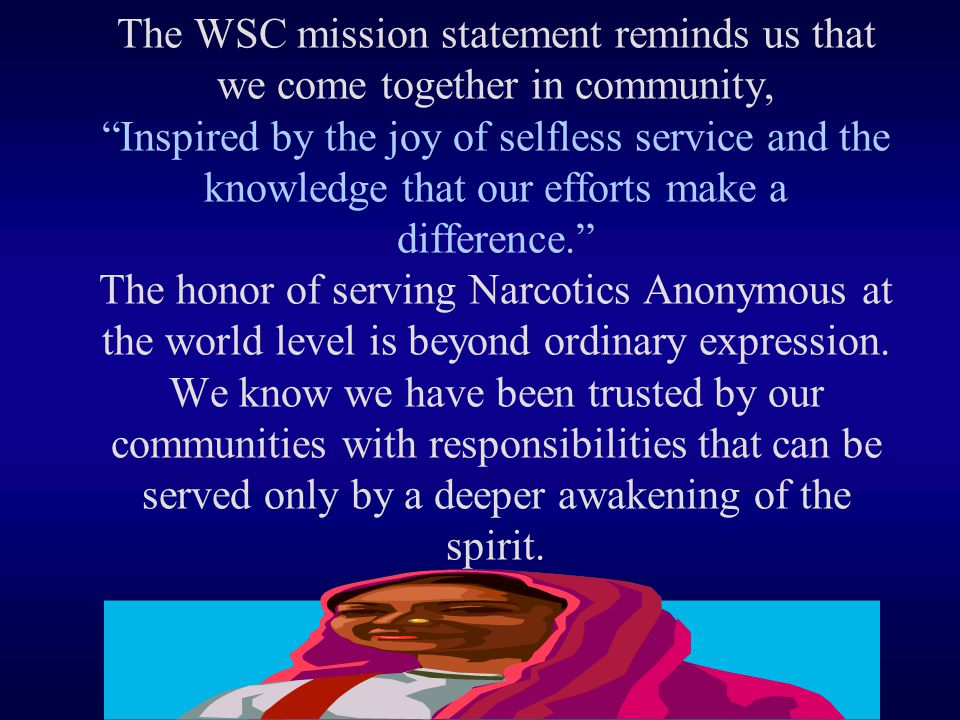 The WSC mission statement reminds us that we come together in community, Inspired by the joy of selfless service and the knowledge that our efforts make a difference. The honor of serving Narcotics Anonymous at the world level is beyond ordinary expression.