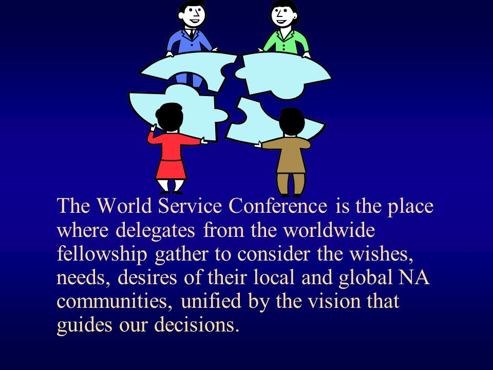The World Service Conference is the place where delegates from the worldwide fellowship gather to consider the wishes, needs, desires of their local and global NA communities, unified by the vision that guides our decisions.