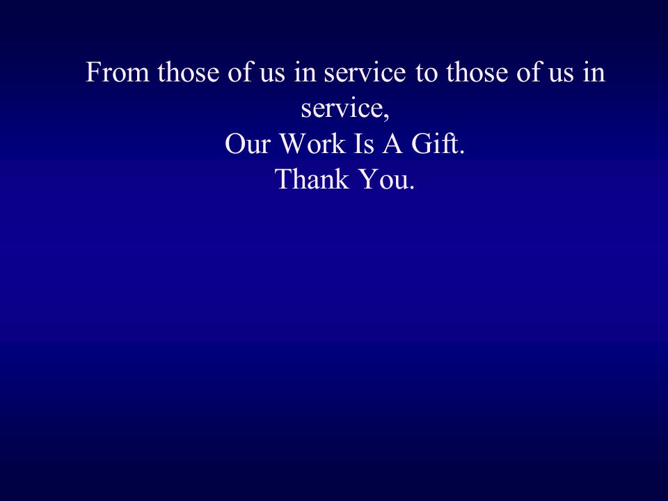 From those of us in service to those of us in service, Our Work Is A Gift. Thank You.