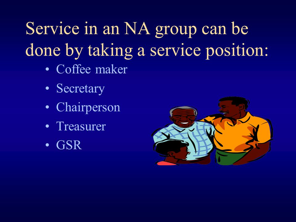 Service in an NA group can be done by taking a service position: Coffee maker Secretary Chairperson Treasurer GSR