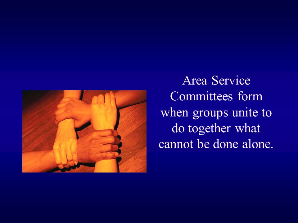 Area Service Committees form when groups unite to do together what cannot be done alone.