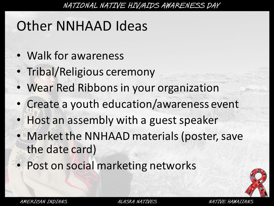 Other NNHAAD Ideas Walk for awareness Tribal/Religious ceremony Wear Red Ribbons in your organization Create a youth education/awareness event Host an assembly with a guest speaker Market the NNHAAD materials (poster, save the date card) Post on social marketing networks