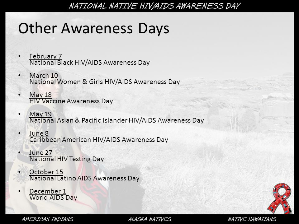 Other Awareness Days February 7 National Black HIV/AIDS Awareness Day March 10 National Women & Girls HIV/AIDS Awareness Day May 18 HIV Vaccine Awareness Day May 19 National Asian & Pacific Islander HIV/AIDS Awareness Day June 8 Caribbean American HIV/AIDS Awareness Day June 27 National HIV Testing Day October 15 National Latino AIDS Awareness Day December 1 World AIDS Day