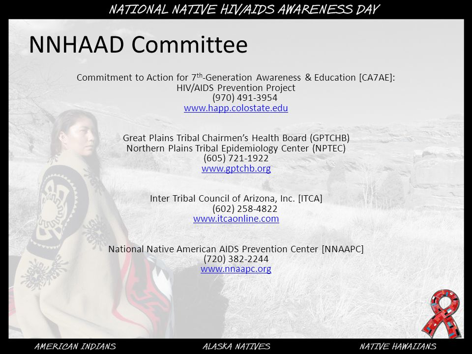 NNHAAD Committee Commitment to Action for 7 th -Generation Awareness & Education [CA7AE]: HIV/AIDS Prevention Project (970) 491-3954 www.happ.colostate.edu Great Plains Tribal Chairmen's Health Board (GPTCHB) Northern Plains Tribal Epidemiology Center (NPTEC) (605) 721-1922 www.gptchb.org Inter Tribal Council of Arizona, Inc.