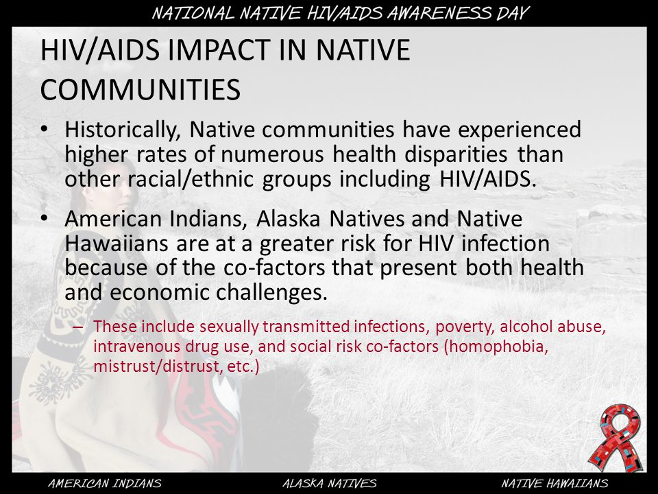 HIV/AIDS IMPACT IN NATIVE COMMUNITIES Historically, Native communities have experienced higher rates of numerous health disparities than other racial/ethnic groups including HIV/AIDS.