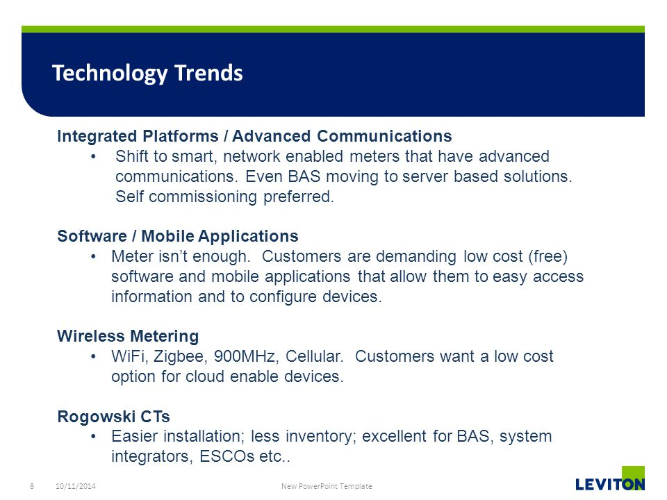 8 Technology Trends 10/11/2014 New PowerPoint Template Integrated Platforms / Advanced Communications Shift to smart, network enabled meters that have advanced communications.