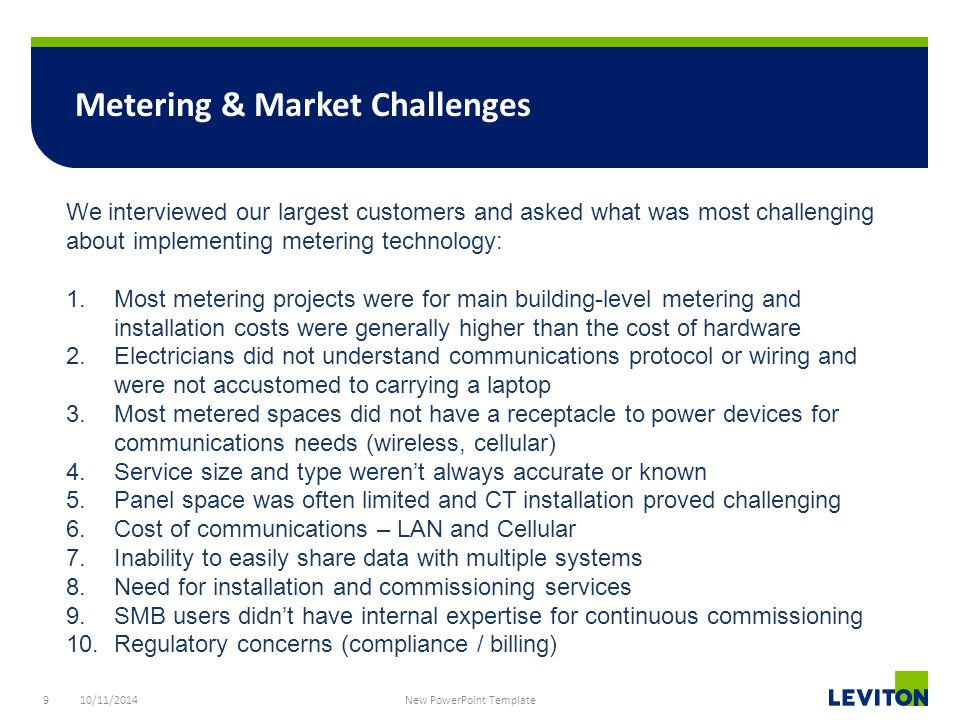 9 Metering & Market Challenges 10/11/2014 New PowerPoint Template We interviewed our largest customers and asked what was most challenging about implementing metering technology: 1.Most metering projects were for main building-level metering and installation costs were generally higher than the cost of hardware 2.Electricians did not understand communications protocol or wiring and were not accustomed to carrying a laptop 3.Most metered spaces did not have a receptacle to power devices for communications needs (wireless, cellular) 4.Service size and type weren't always accurate or known 5.Panel space was often limited and CT installation proved challenging 6.Cost of communications – LAN and Cellular 7.Inability to easily share data with multiple systems 8.Need for installation and commissioning services 9.SMB users didn't have internal expertise for continuous commissioning 10.Regulatory concerns (compliance / billing)