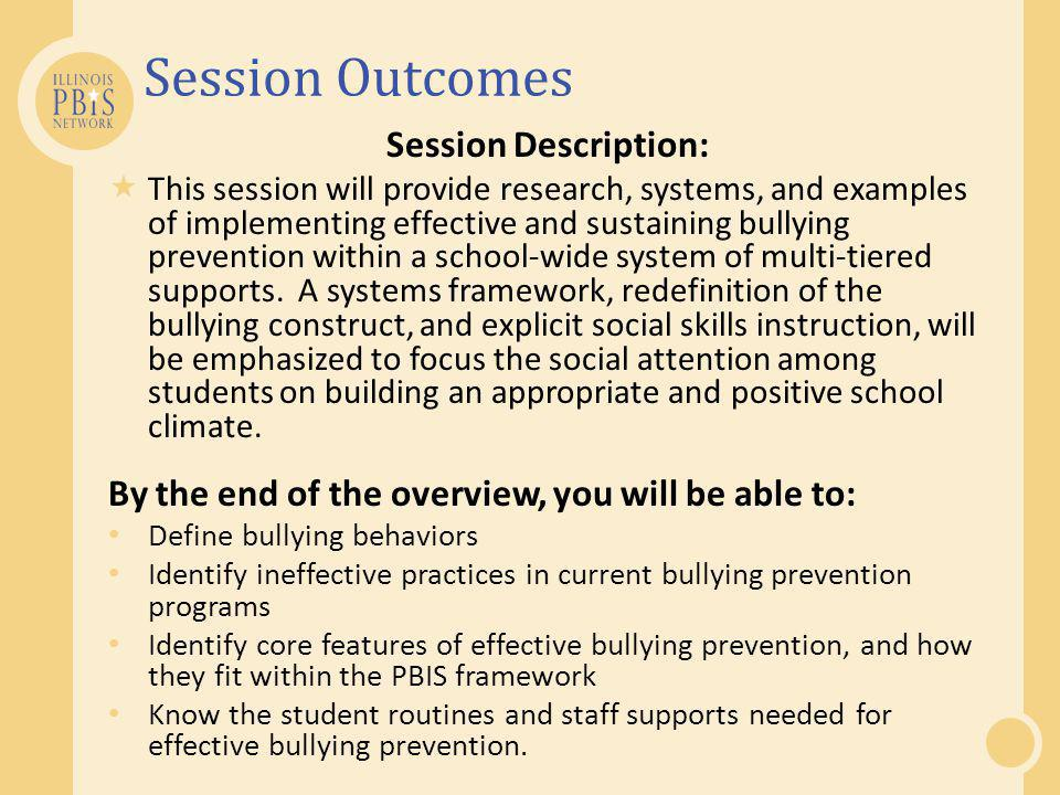 Session Outcomes Session Description:  This session will provide research, systems, and examples of implementing effective and sustaining bullying prevention within a school-wide system of multi-tiered supports.