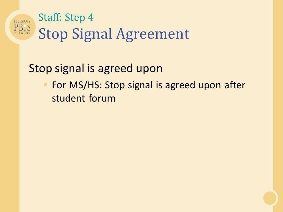 Staff: Step 4 Stop Signal Agreement Stop signal is agreed upon  For MS/HS: Stop signal is agreed upon after student forum