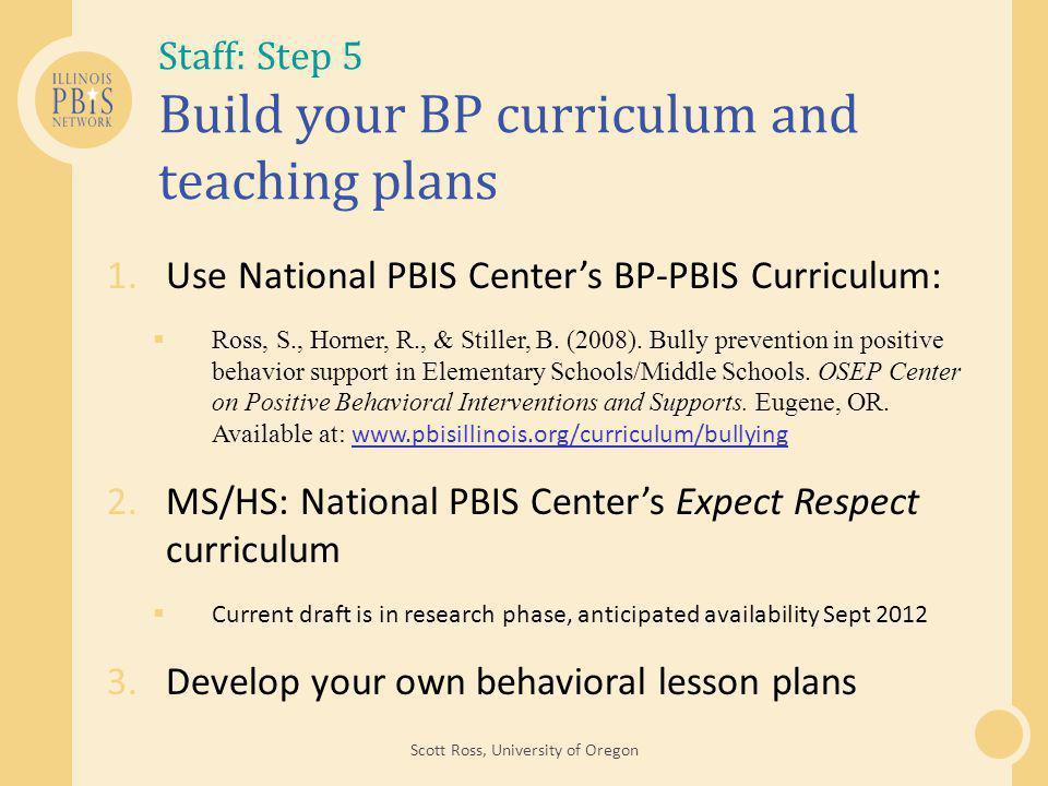 Staff: Step 5 Build your BP curriculum and teaching plans 1.Use National PBIS Center's BP-PBIS Curriculum:  Ross, S., Horner, R., & Stiller, B.