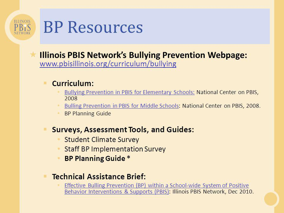 BP Resources  Illinois PBIS Network's Bullying Prevention Webpage: www.pbisillinois.org/curriculum/bullying www.pbisillinois.org/curriculum/bullying  Curriculum: Bullying Prevention in PBIS for Elementary Schools: National Center on PBIS, 2008 Bullying Prevention in PBIS for Elementary Schools: Bulling Prevention in PBIS for Middle Schools: National Center on PBIS, 2008.
