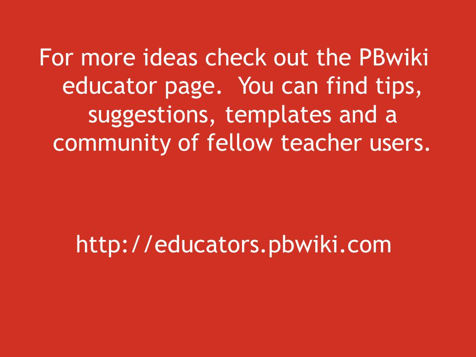 For more ideas check out the PBwiki educator page.