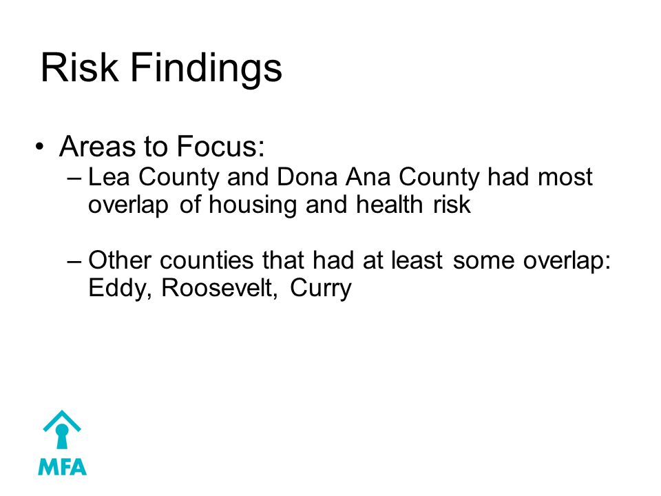 Risk Findings Areas to Focus: –Lea County and Dona Ana County had most overlap of housing and health risk –Other counties that had at least some overlap: Eddy, Roosevelt, Curry