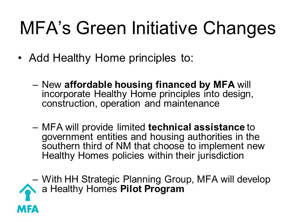 MFA's Green Initiative Changes Add Healthy Home principles to: –New affordable housing financed by MFA will incorporate Healthy Home principles into design, construction, operation and maintenance –MFA will provide limited technical assistance to government entities and housing authorities in the southern third of NM that choose to implement new Healthy Homes policies within their jurisdiction –With HH Strategic Planning Group, MFA will develop a Healthy Homes Pilot Program