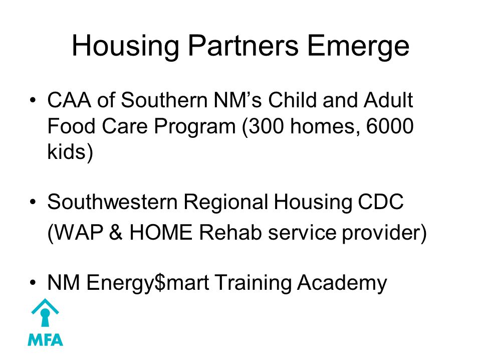 Housing Partners Emerge CAA of Southern NM's Child and Adult Food Care Program (300 homes, 6000 kids) Southwestern Regional Housing CDC (WAP & HOME Rehab service provider) NM Energy$mart Training Academy