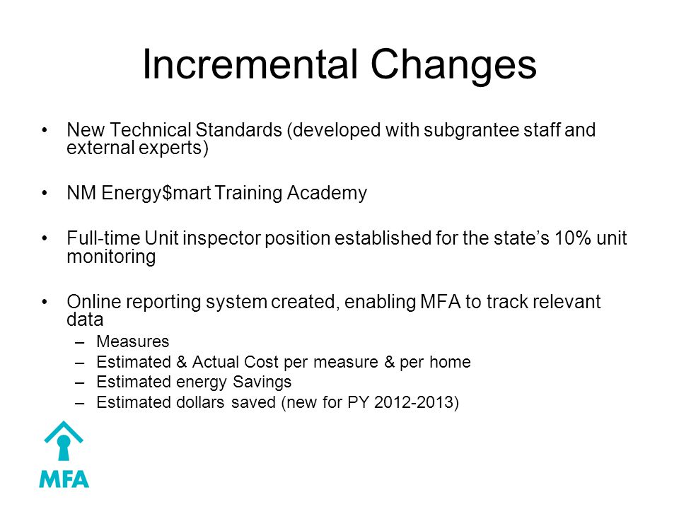Incremental Changes New Technical Standards (developed with subgrantee staff and external experts) NM Energy$mart Training Academy Full-time Unit inspector position established for the state's 10% unit monitoring Online reporting system created, enabling MFA to track relevant data –Measures –Estimated & Actual Cost per measure & per home –Estimated energy Savings –Estimated dollars saved (new for PY 2012-2013)