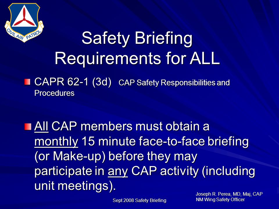 Joseph R. Perea, MD, Maj, CAP NM Wing Safety Officer Sept 2008 Safety Briefing Safety Briefing Requirements for ALL CAPR 62-1 (3d) CAP Safety Responsi