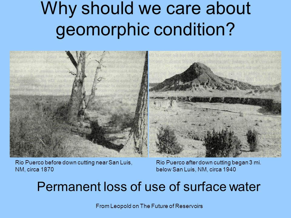 Why should we care about geomorphic condition? From Leopold on The Future of Reservoirs Rio Puerco before down cutting near San Luis, NM, circa 1870 R