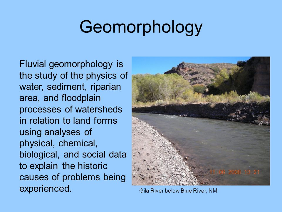 Geomorphology Gila River below Blue River, NM Fluvial geomorphology is the study of the physics of water, sediment, riparian area, and floodplain proc