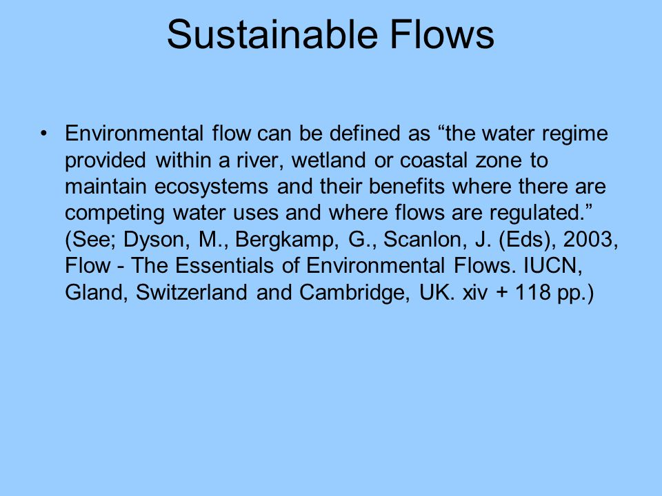 "Sustainable Flows Environmental flow can be defined as ""the water regime provided within a river, wetland or coastal zone to maintain ecosystems and t"