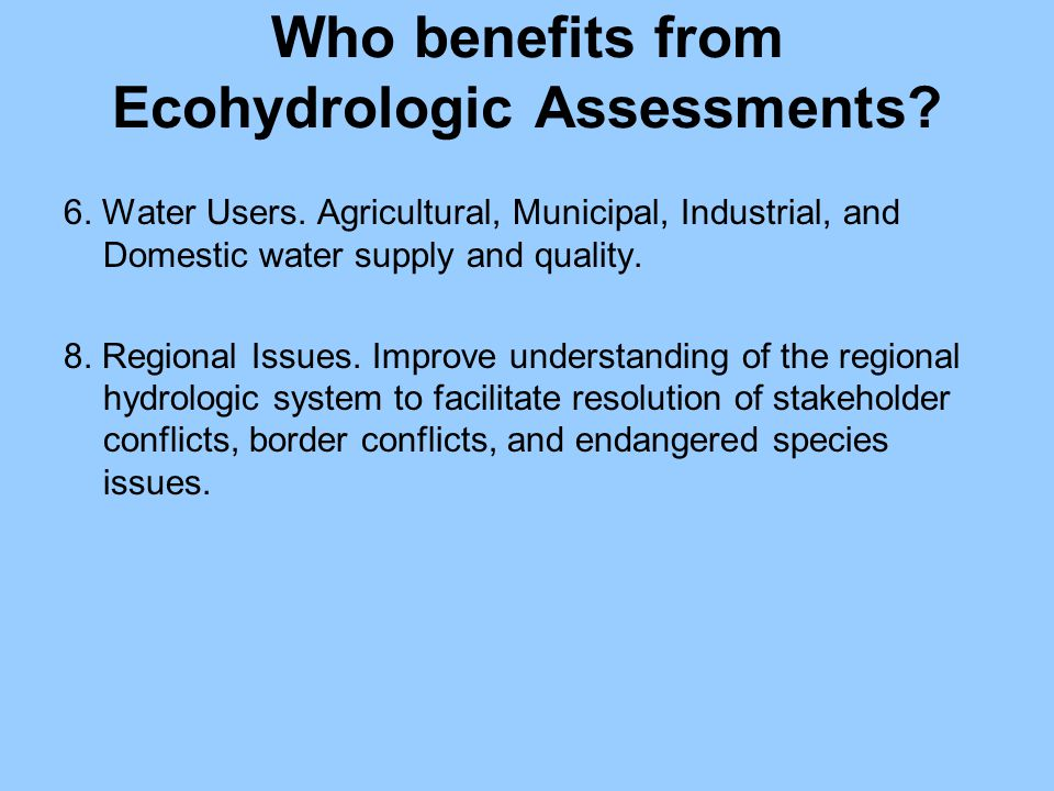 Who benefits from Ecohydrologic Assessments? 6. Water Users. Agricultural, Municipal, Industrial, and Domestic water supply and quality. 8. Regional I